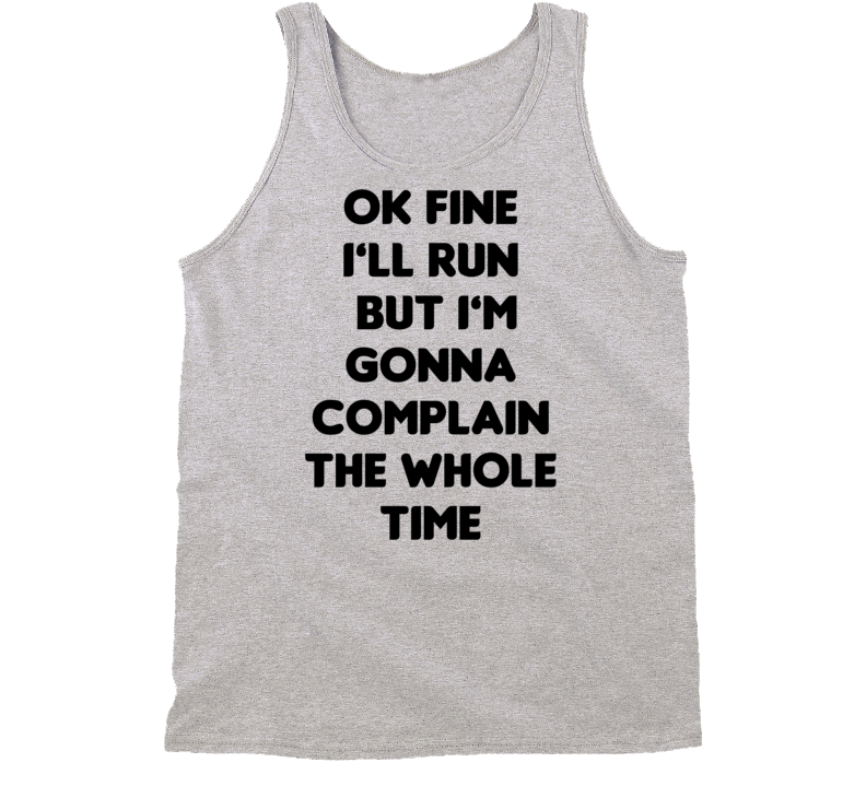 Ok Fine I'll Run But I'm Gonna Complain The Whole Time Gym Tanktop