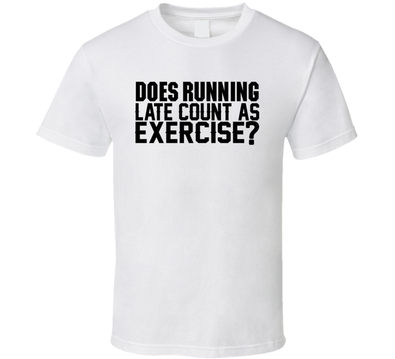 Does Running Late Count As Exercise Funny Workout Cool Gym T Shirt