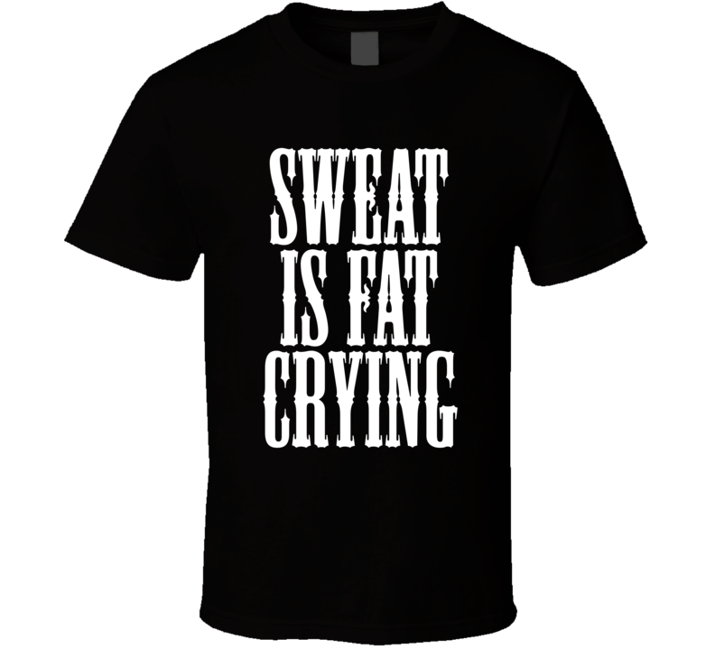 Sweat Is Fat Crying Funny Exercise Workout Cool Gym T Shirt