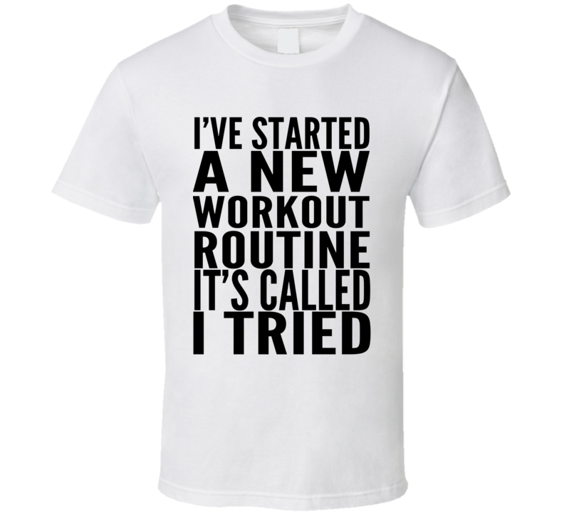 I've Started A New Workout Routine Its Called I Tried Workout T Shirt