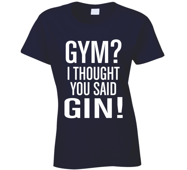 Gym I Thought You Said Gin Funny Exercise Workout Cool Ladies T Shirt