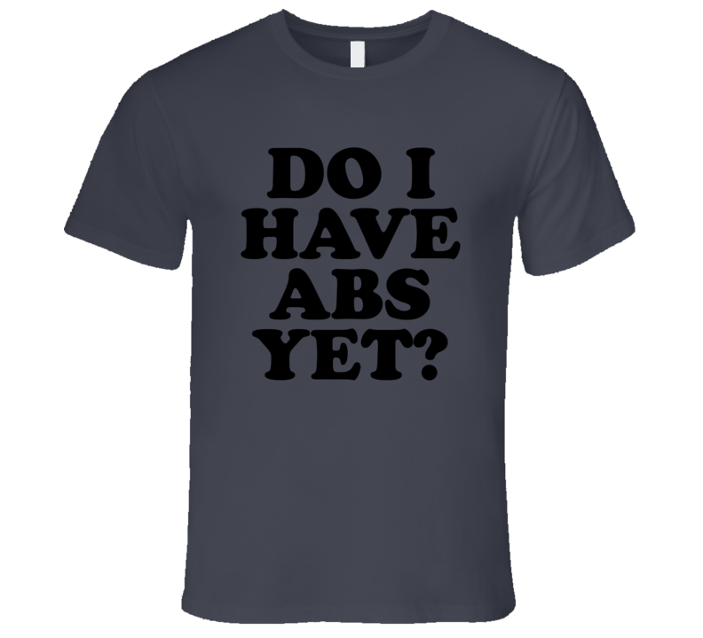 Do I Have Abs Yet Funny Exercise Workout Cool Mens T Shirt
