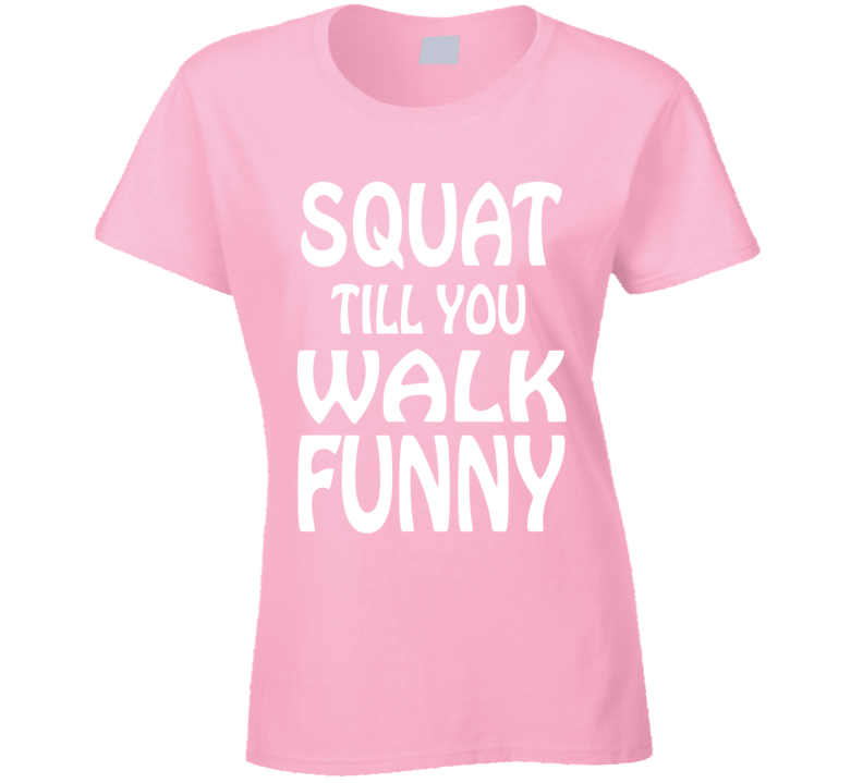 Squat Till You Walk Funny Exercise Workout Cool Ladies T Shirt