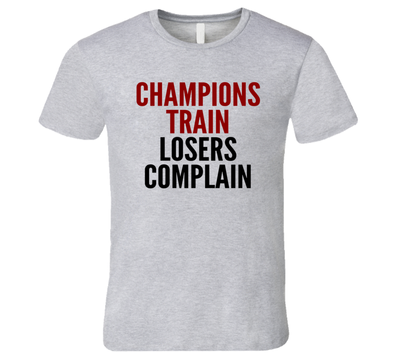 Champions Train Losers Complain Funny Exercise Workout Gym T Shirt