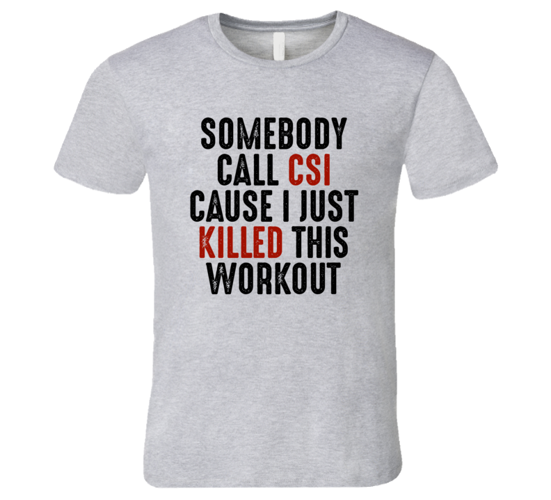 Somebody Call Csi Cause Just Killed This Workout Exercise Gym T Shirt
