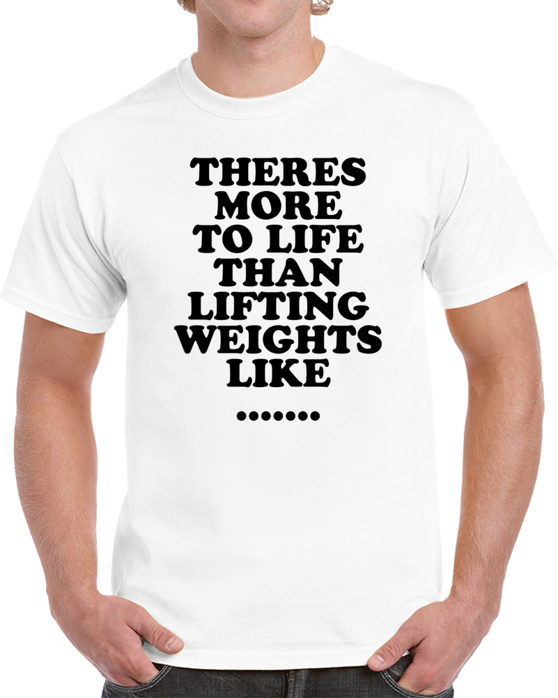Theres More To Life Than Lifting Weights Funny Gym Workout T Shirt