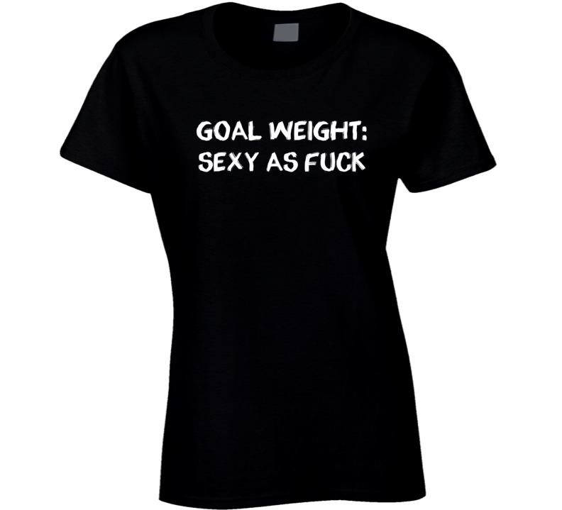 Goal Weight Sexy As Fuck Funny Exercise Workout Gym Ladies T Shirt