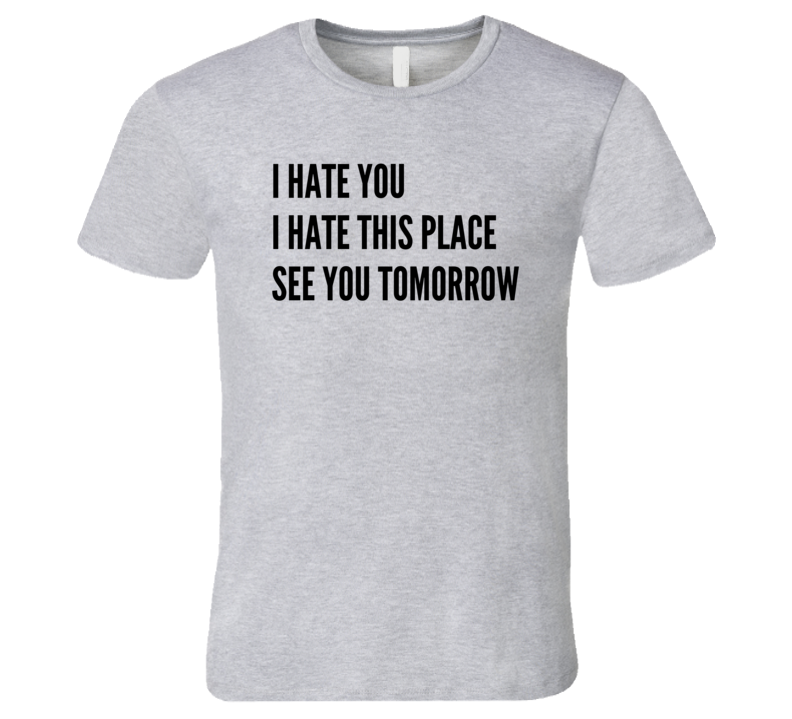 I Hate You This Place See You Tomorrow Funny Exercise Workout T Shirt