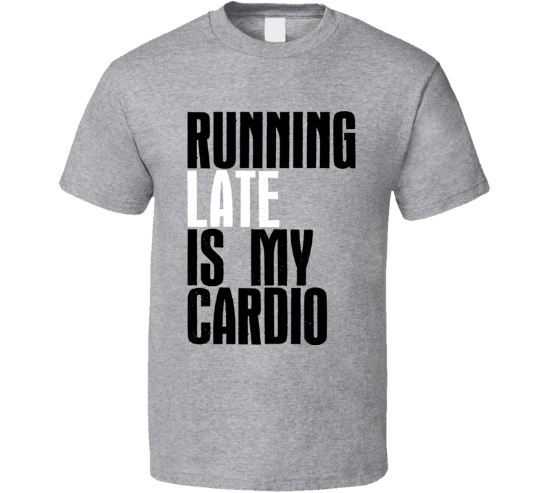 Running Late Is My Cardio Funny Exercise Workout Gym Cool T Shirt