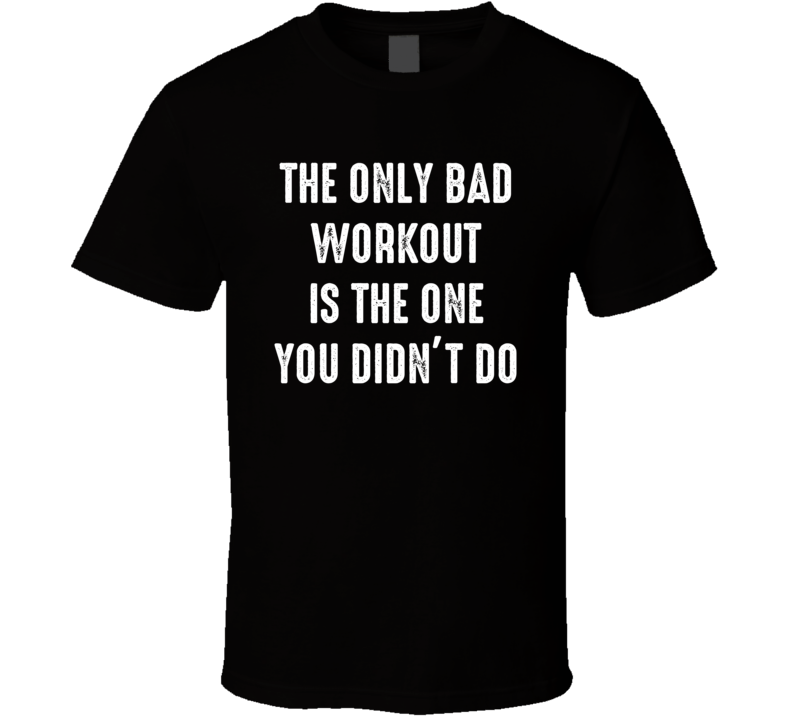 Only Bad Workout Is The One You Didn't Do Funny Exercise Gym T Shirt