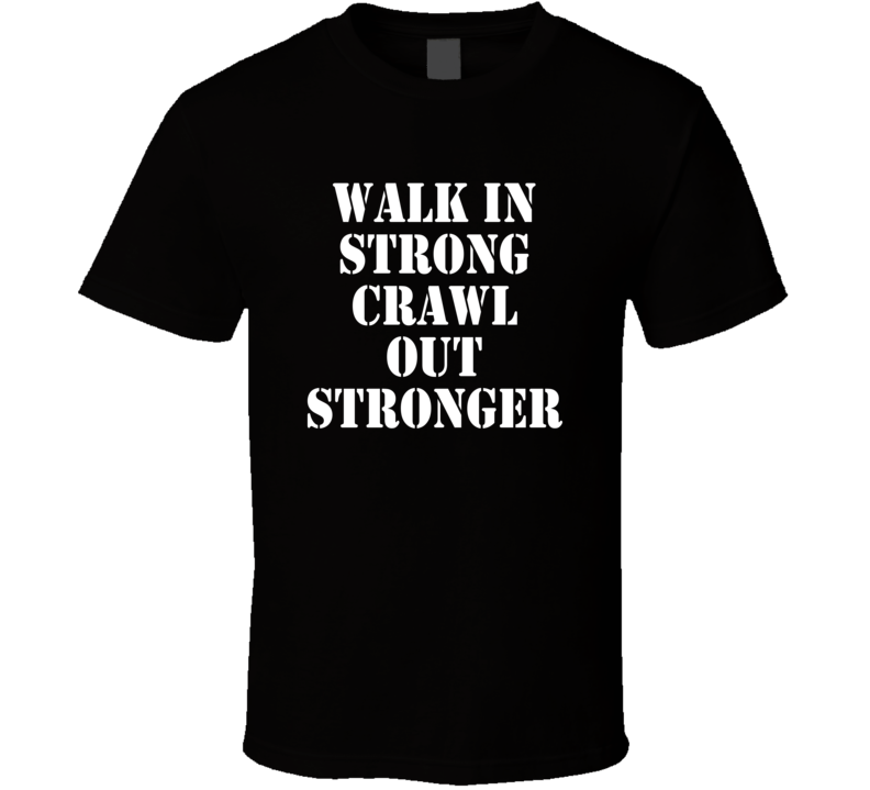 Walk In Strong Crwal Out Stronger Funny Exercise Workout Gym T Shirt