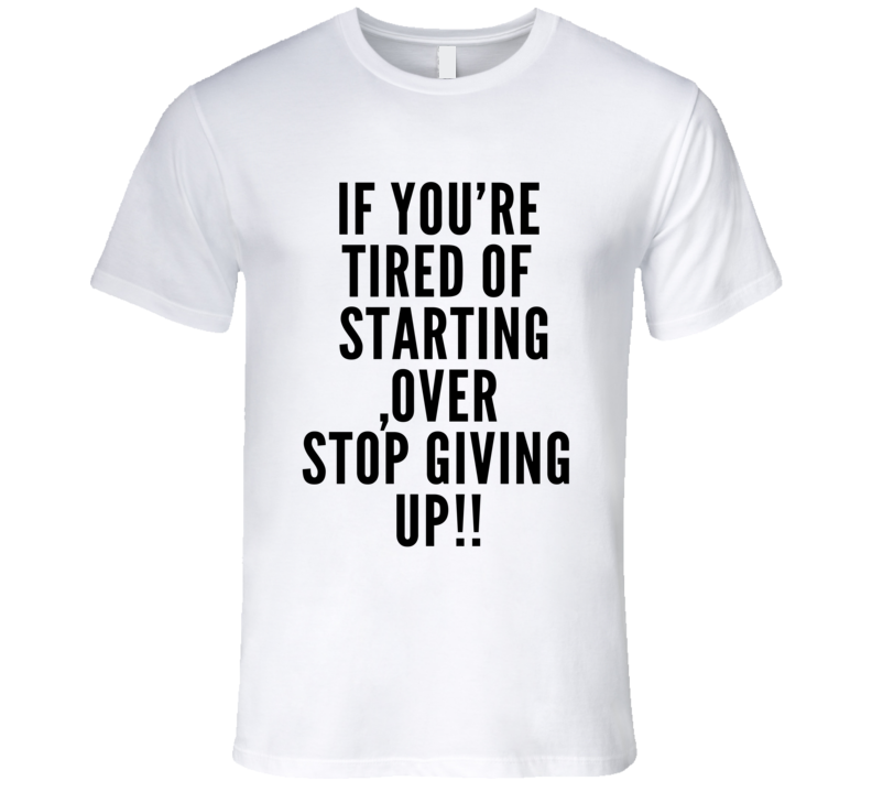 If You're Tired Of Starting Over Stop Giving Up Funny Workout T Shirt