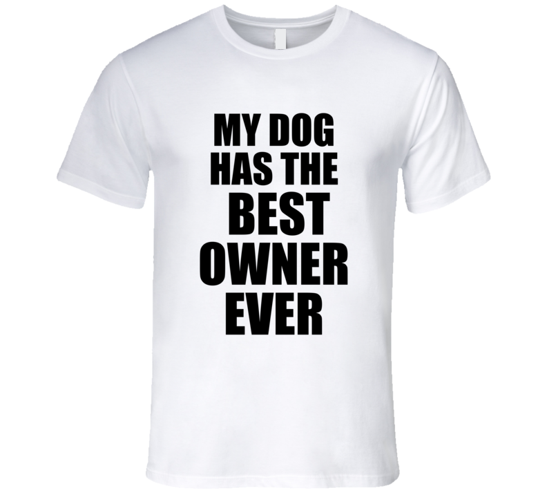 My Dog Has The Best Owner Ever Funny Pet Animal Cool  T Shirt