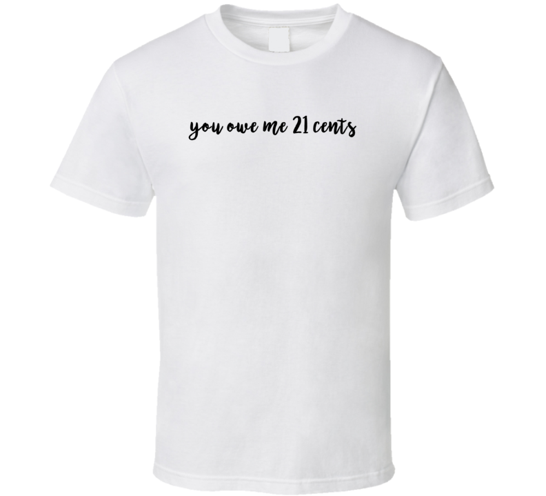 You Owe Me 21 Cents Funny Trending Slogan Cool Graphic T Shirt