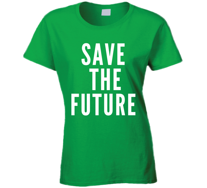 Save The Future Cool Trending Slogan Go Greenladies T Shirt