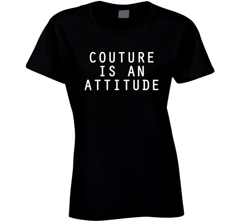 Couture Is An Attitude Funny Trending Statement Ladies T Shirt