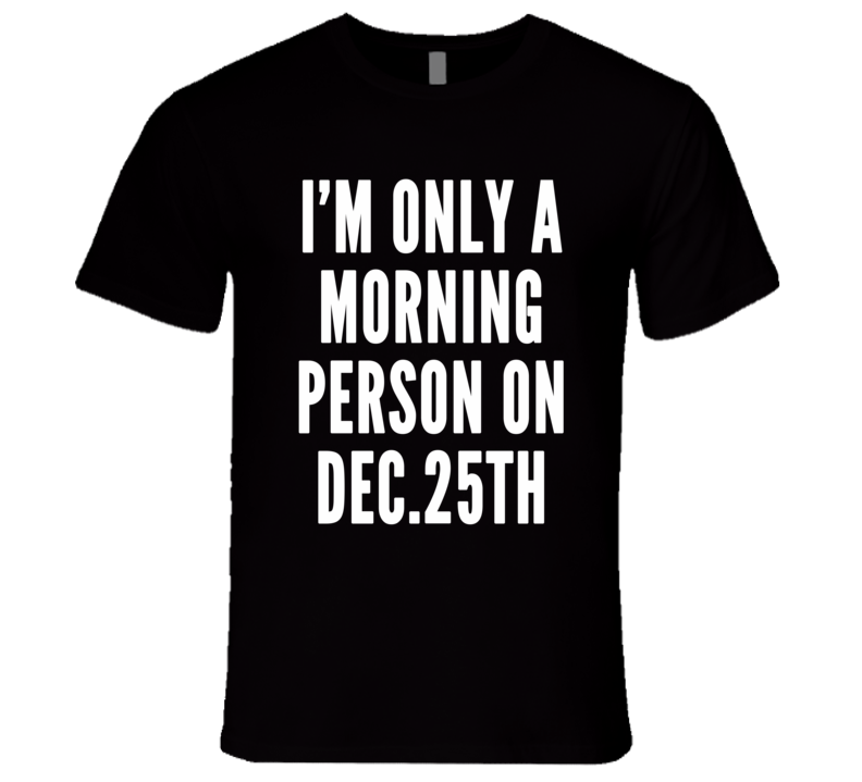 I'm Only A Morning Person On Dec 25 Funny Xmas Gift T Shirt