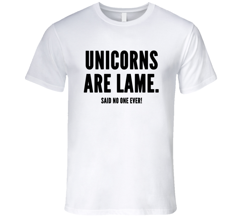 Unicorns Are Lame Said No One Ever Funny Trending Sayings T Shirt