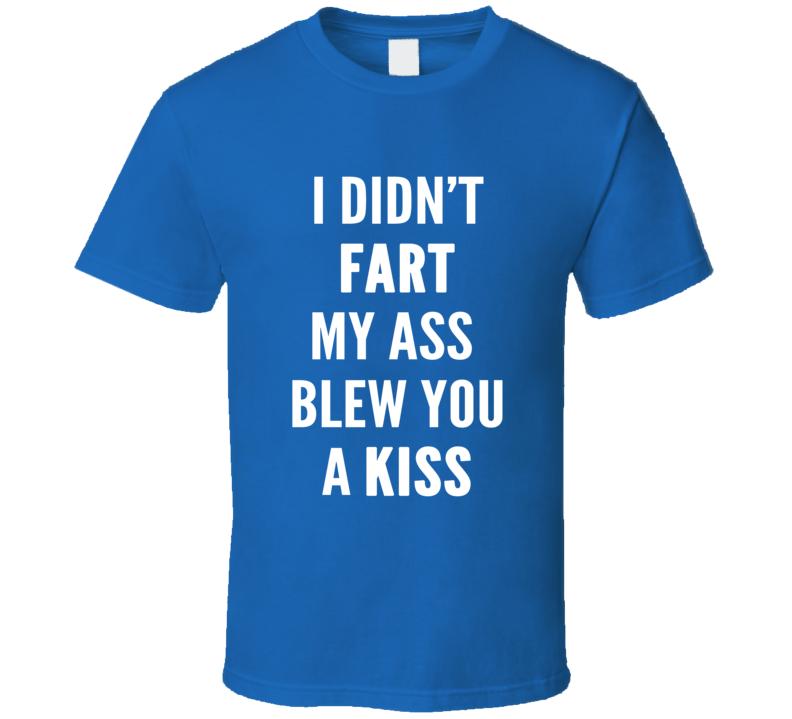 I Didn't Fart My Ass Blew You A Kiss Funny Slogan T Shirt
