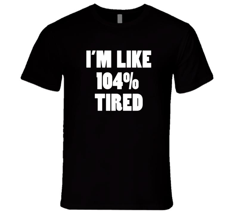 I'm Like 104% Tired Funny Trending Sayings Fashion Cool T Shirt