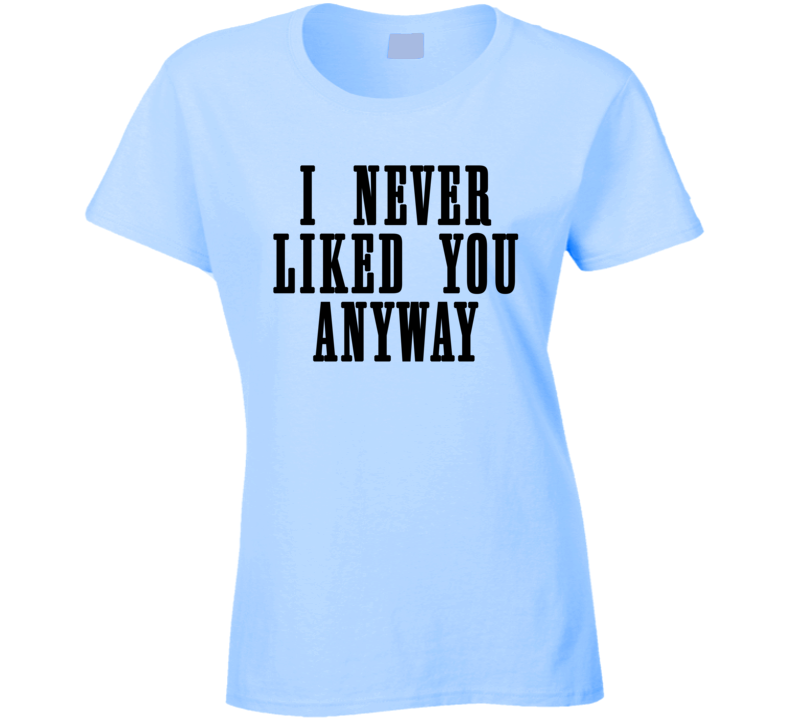 I Never Liked You Anyway Trending Fashion Cozygirl Ladies T Shirt