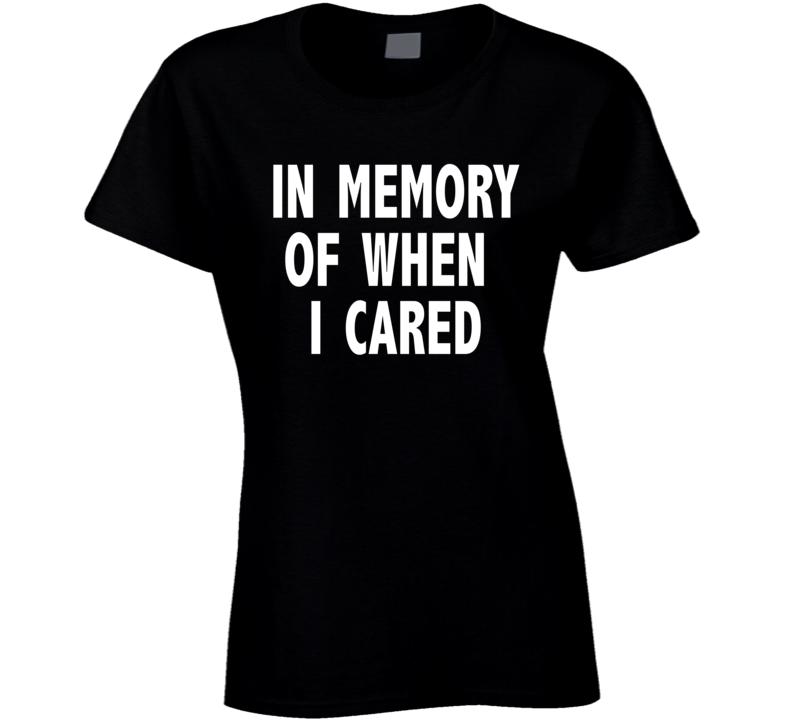 In Memory Of When I Cared Funny Attitude Tees Ladies Fashion T Shirt