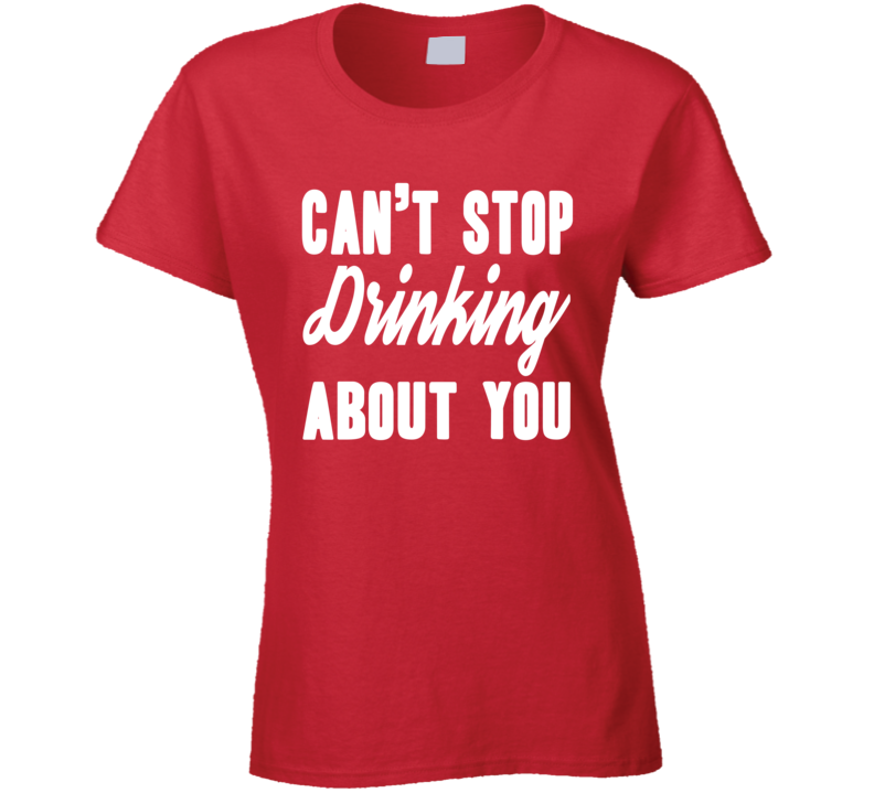 Can't Stop Drinking About You Funny Trending Fashion Ladies T Shirt