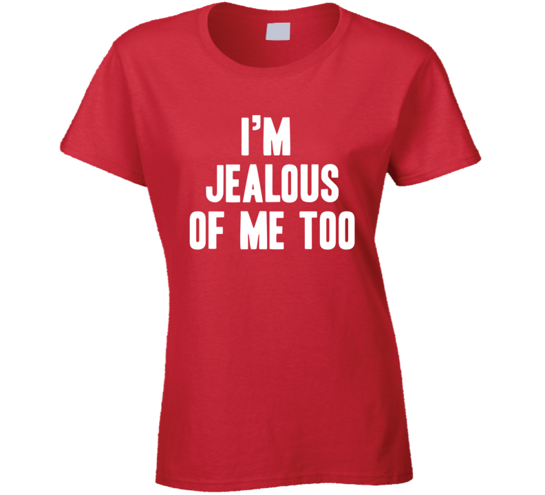 I'm Jealous Of Me Too Funny Trending Laides Fashion T Shirt