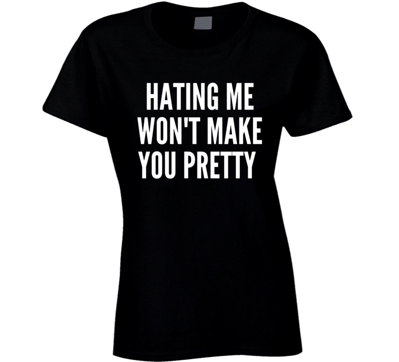 Hating Me Won't Make You Pretty Trending Slogans Funny Ladies T Shirt