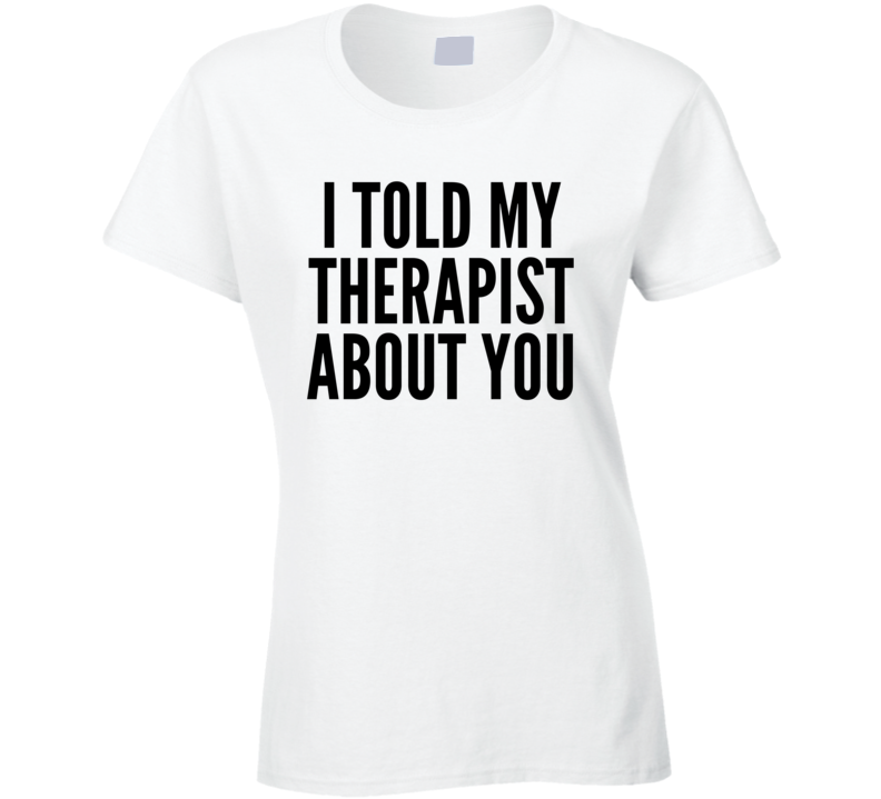 I Told My Therapist About You Funny Hipster Ladies Fashion T Shirt