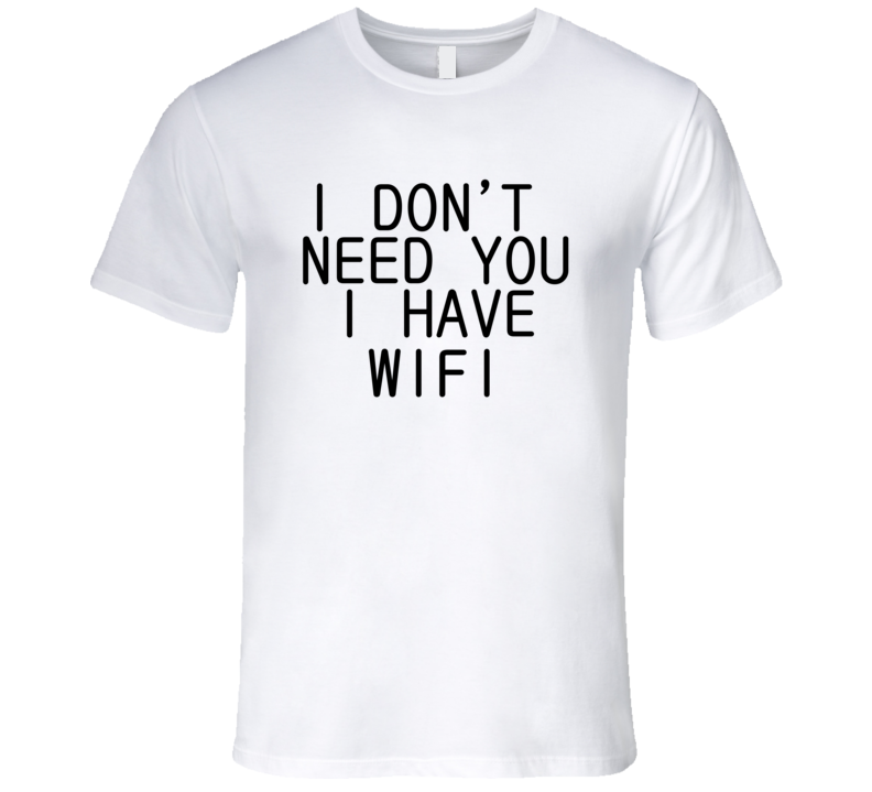 I Don't Need You I Have Wifi Funny Trending Summer Saying T Shirt