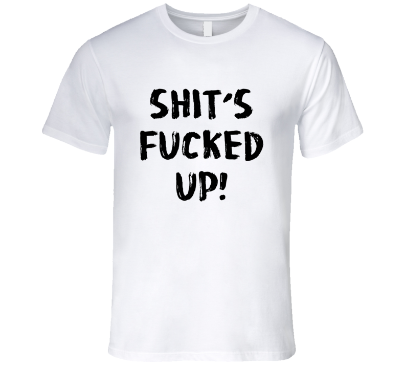 Shit's Fucked Up Funny Trending Sayings Summer Fashion T Shirt