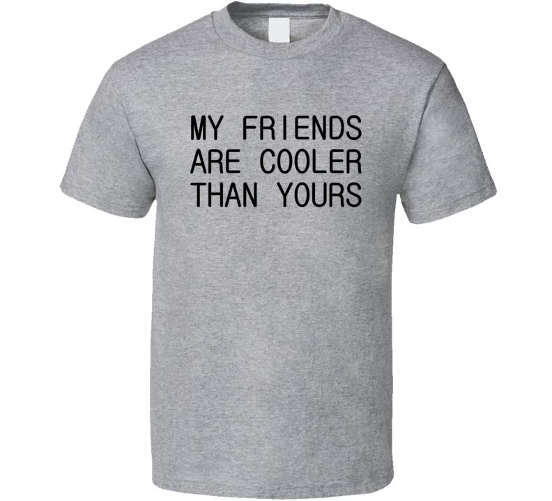 My Friends Are Cooler Than Yours Funny Sayings Graphic T Shirt