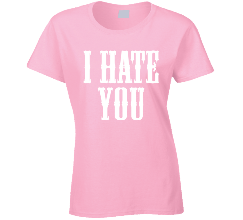 I Hate You Funny Trending Summer Fashion Ladies T Shirt