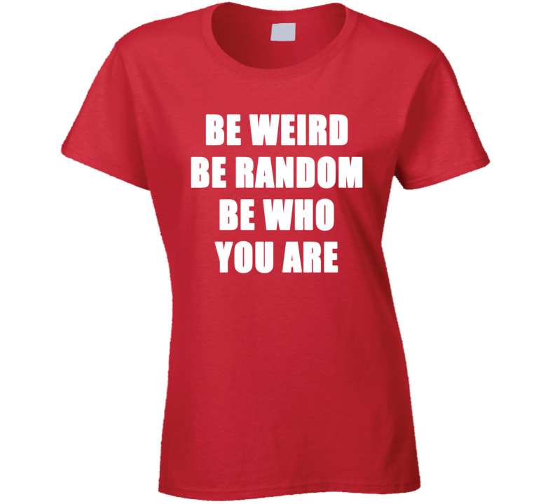 Be Weird Random Who You Are Funny Trending Fashion Ladies T Shirt