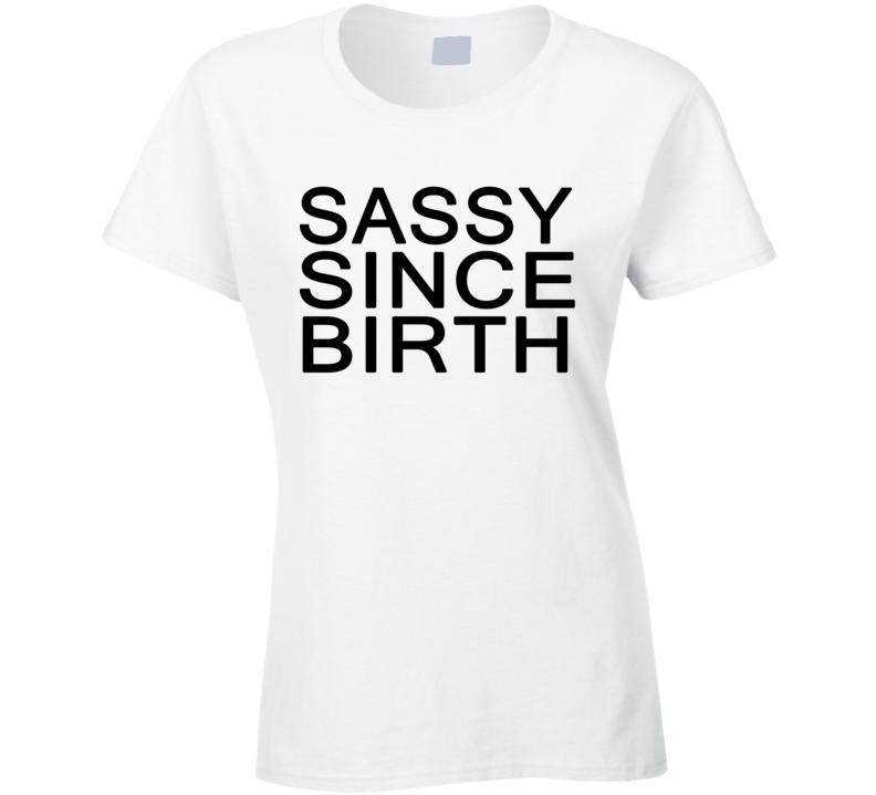 Sassy Since Birth Funny Summer Fashion Trending Ladies T Shirt