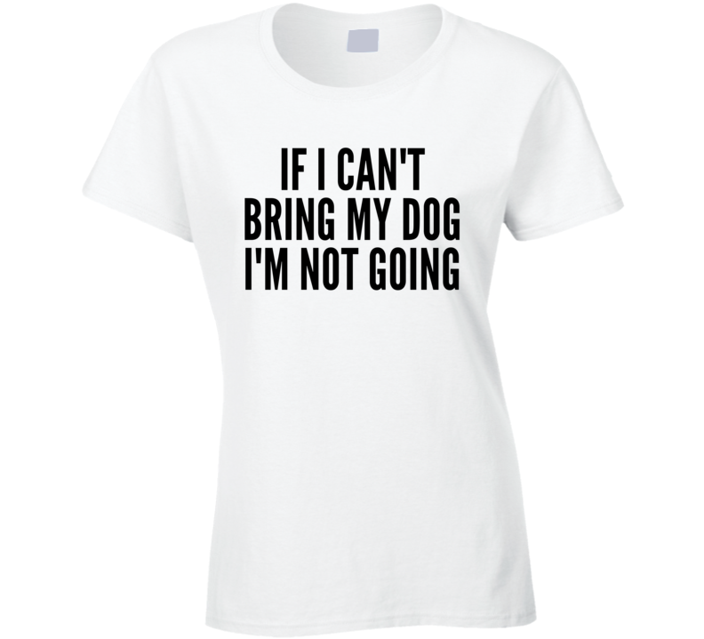 If I Can't Bring My Dog I'm Not Going Funny Trending Ladies T Shirt