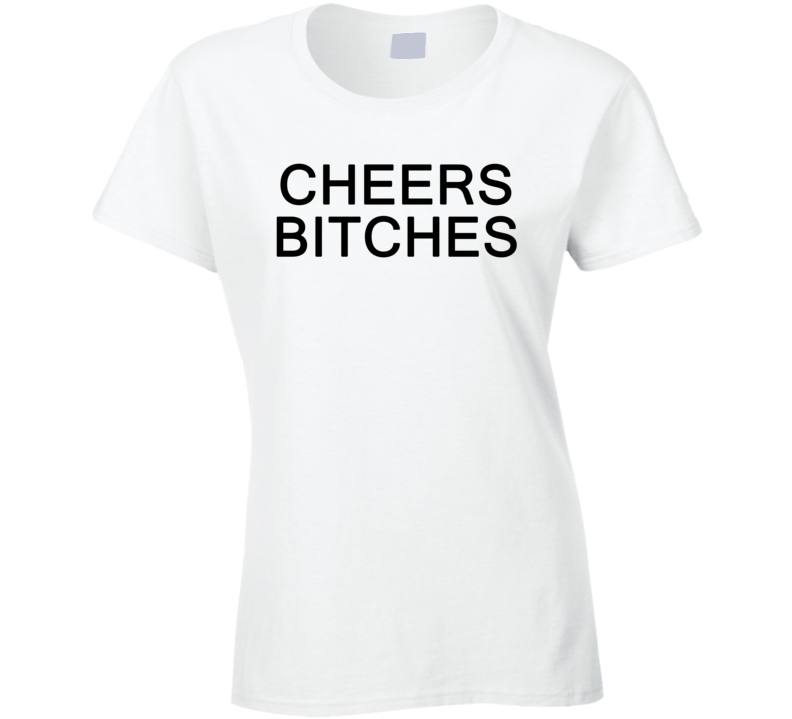 Cheers Bitches Funny Trending Ladies Summer Fashion T Shirt
