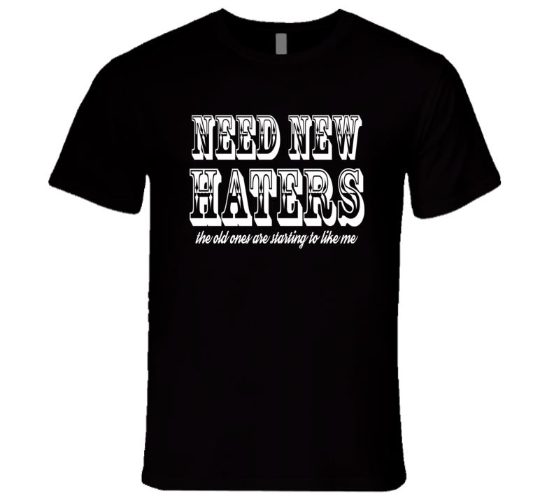 Need New Haters The Old Ones Are Starting To Like Me Funny T Shirt