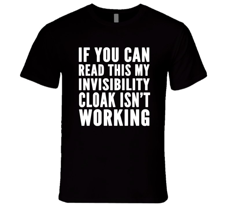 If You Can Read This My Invisibility Cloak Isn't Working Funny T Shirt