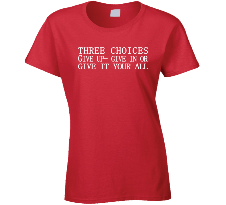 Three Choices Give Up Give In Give It Your All Workout Ladies T Shirt