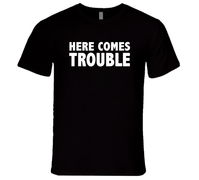 Here Comes Trouble Funny Trending Summer Fashion T Shirts T Shirt