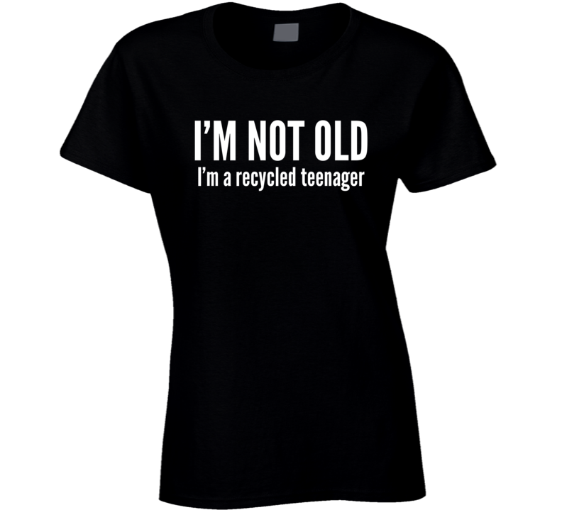 I'm Not Old I'm A Recycled Teenager Funny Trending Ladies T Shirt