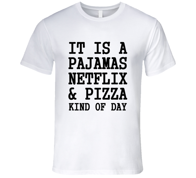 It Is A Pajamas Netflix & Pizza Kind Of Day Funny Trending T Shirt
