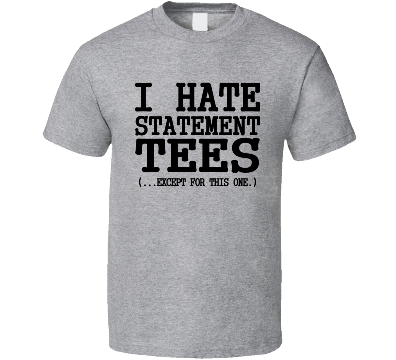 I Hate Statement Tees Except For This One Funny Trending T Shirts T Shirt