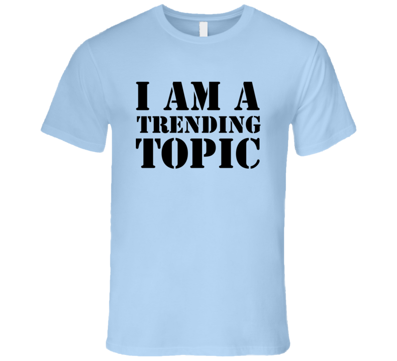 I Am A Trending Topic Funny Trending Sayings Summer T Shirt