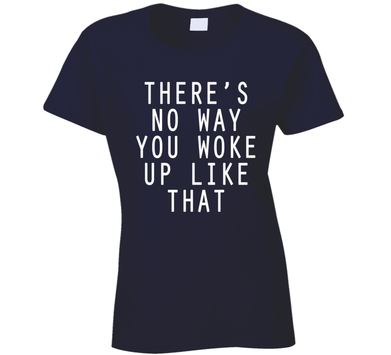 There's No Way You Woke Up Like That Funny Ladies T Shirt