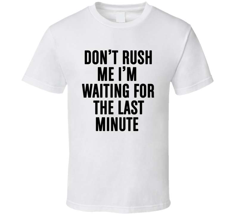Don't Rush Me I'm Waiting For The Last Minute Funny Quote T Shirt