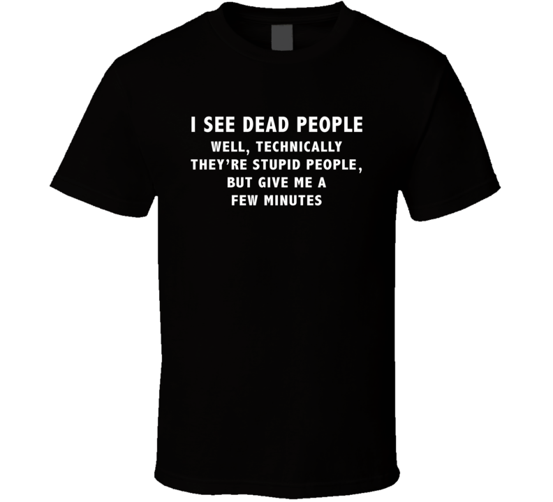 I See Dead People Technically Stupuid But Give Me A Few Mins T Shirt