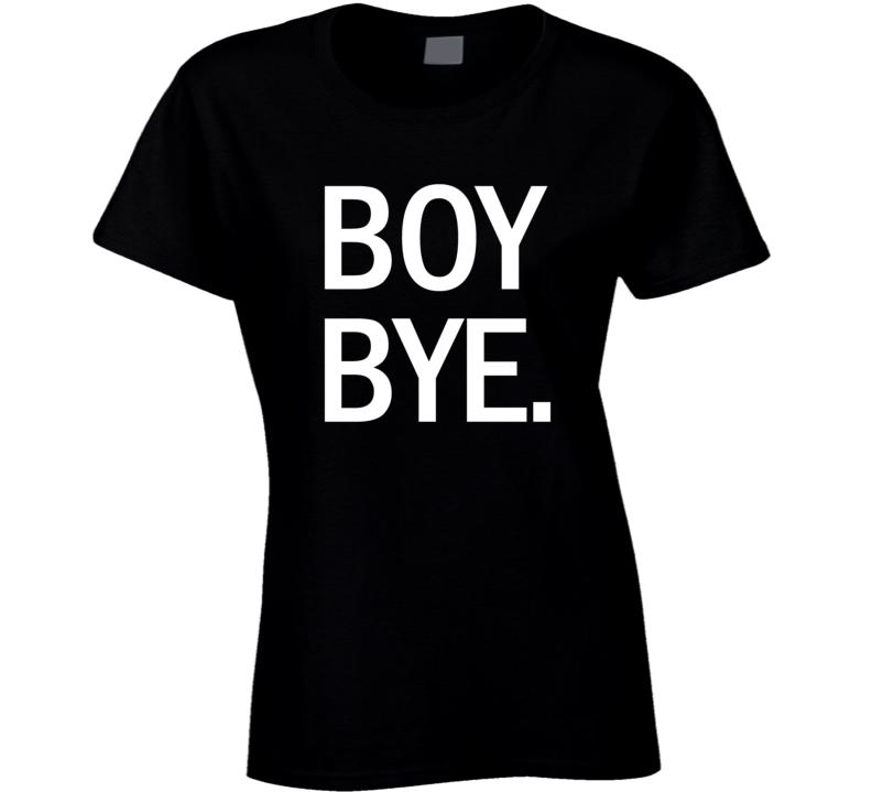 Boy Bye Funny Trending Ladies X-ms Gift Cool Ladies T Shirt